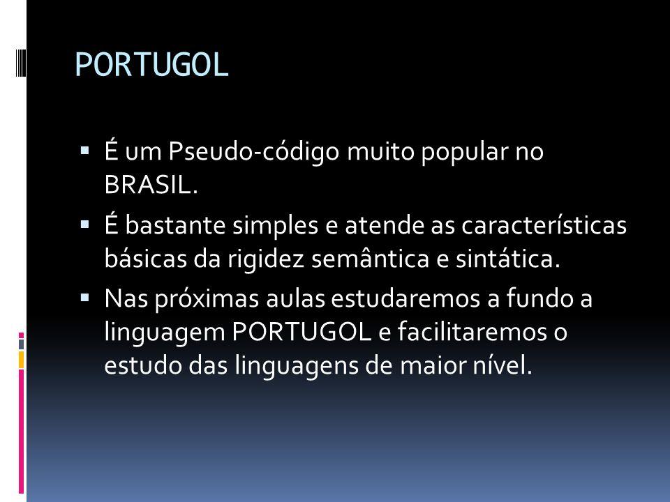 PORTUGOL É um Pseudo-código muito popular no BRASIL. É bastante simples e atende as características básicas da rigidez semântica e sintática. Nas próx