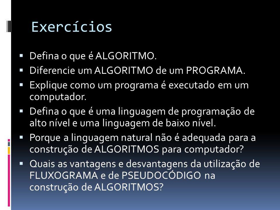 Exercícios Defina o que é ALGORITMO. Diferencie um ALGORITMO de um PROGRAMA. Explique como um programa é executado em um computador. Defina o que é um