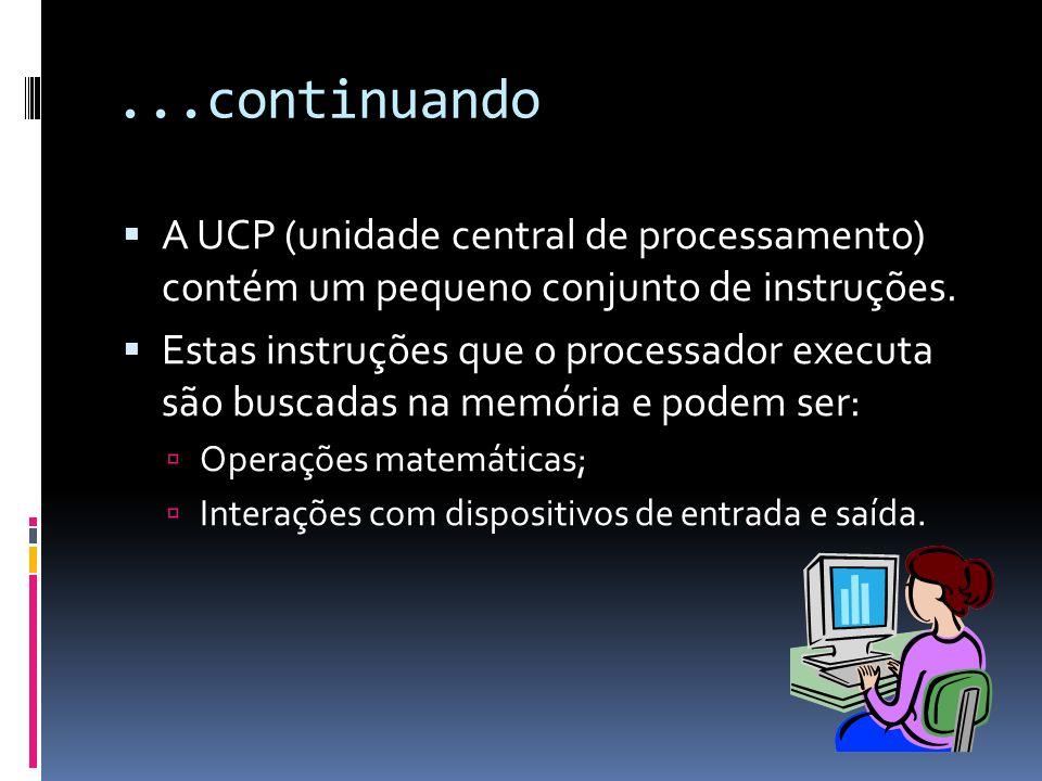 ...continuando A UCP (unidade central de processamento) contém um pequeno conjunto de instruções. Estas instruções que o processador executa são busca