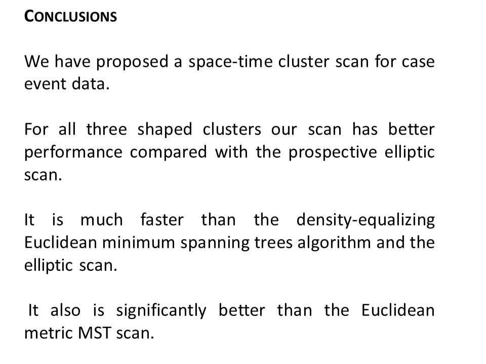 C ONCLUSIONS We have proposed a space-time cluster scan for case event data. For all three shaped clusters our scan has better performance compared wi