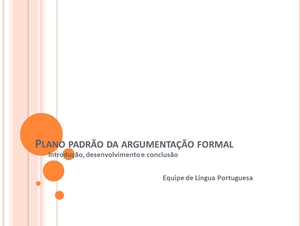 P LANO PADRÃO DA ARGUMENTAÇÃO FORMAL Introdução, desenvolvimento e conclusão Equipe de Língua Portuguesa