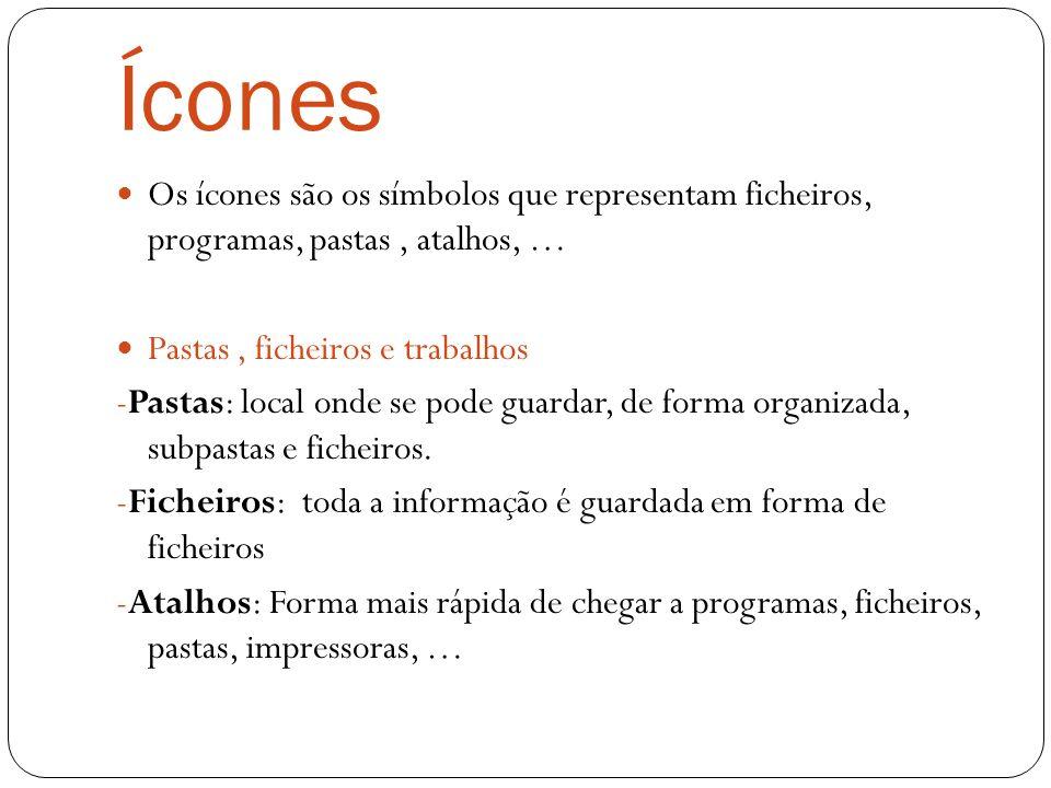 Ícones Os ícones são os símbolos que representam ficheiros, programas, pastas, atalhos, … Pastas, ficheiros e trabalhos -Pastas: local onde se pode guardar, de forma organizada, subpastas e ficheiros.