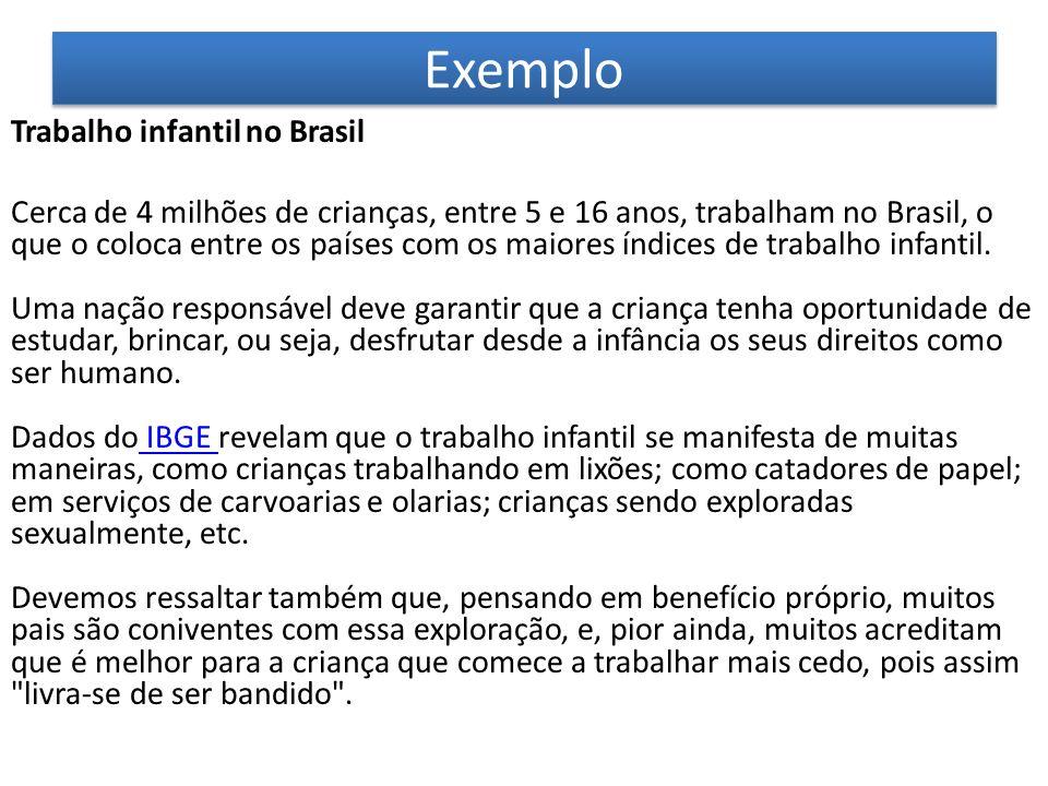 Exemplo Trabalho infantil no Brasil Cerca de 4 milhões de crianças, entre 5 e 16 anos, trabalham no Brasil, o que o coloca entre os países com os maio