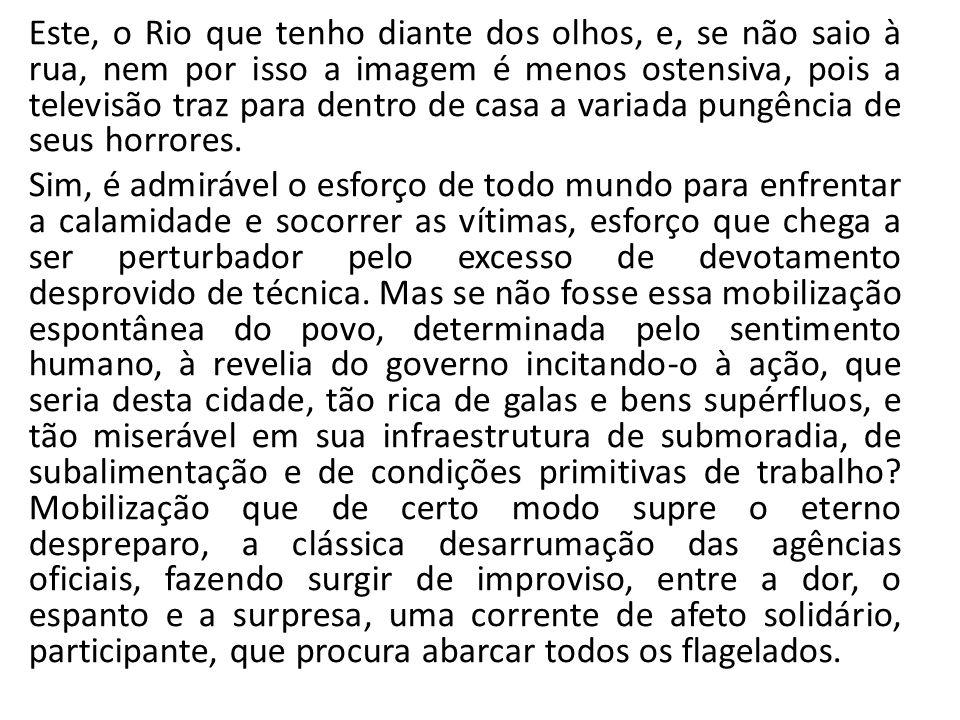 Este, o Rio que tenho diante dos olhos, e, se não saio à rua, nem por isso a imagem é menos ostensiva, pois a televisão traz para dentro de casa a var