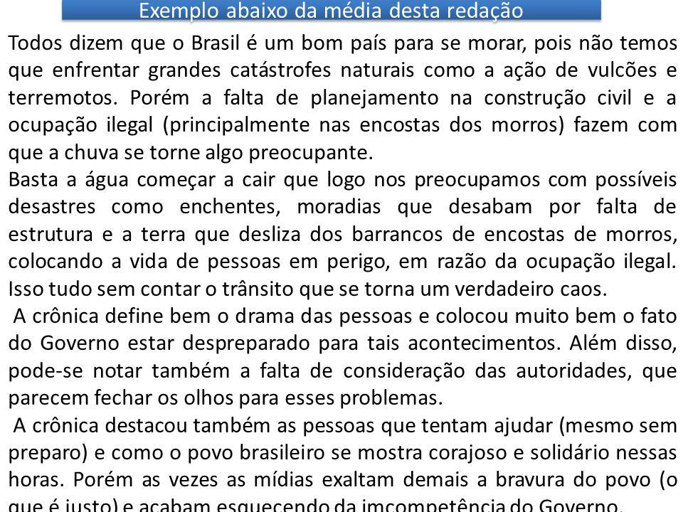 Exemplo abaixo da média desta redação Todos dizem que o Brasil é um bom país para se morar, pois não temos que enfrentar grandes catástrofes naturais