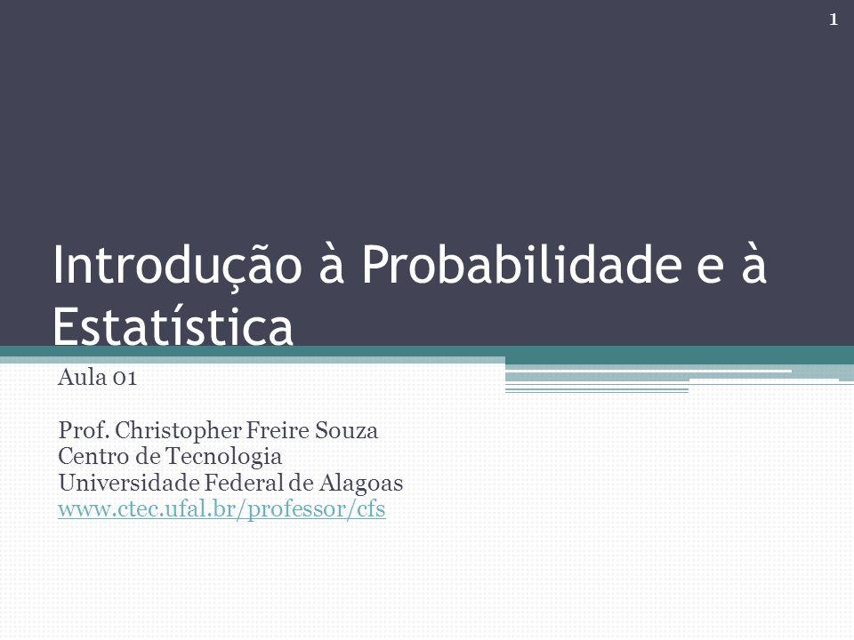 Introdução à Probabilidade e à Estatística Aula 01 Prof. Christopher Freire Souza Centro de Tecnologia Universidade Federal de Alagoas www.ctec.ufal.b