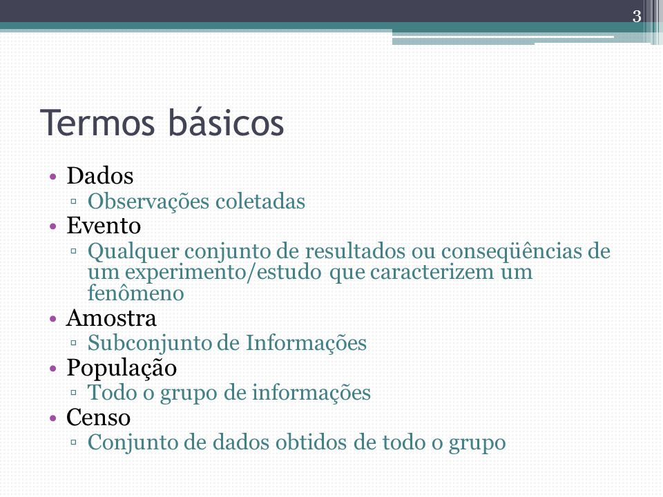 Termos básicos Dados Observações coletadas Evento Qualquer conjunto de resultados ou conseqüências de um experimento/estudo que caracterizem um fenôme