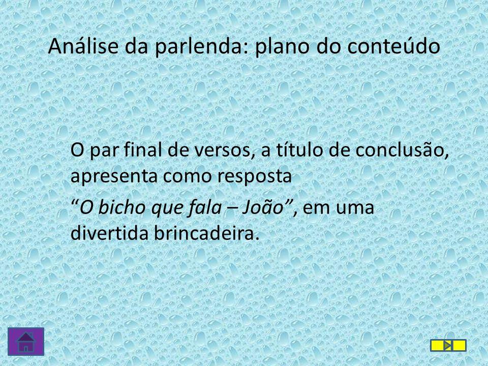 Análise da parlenda: plano do conteúdo O par final de versos, a título de conclusão, apresenta como resposta O bicho que fala – João, em uma divertida brincadeira.