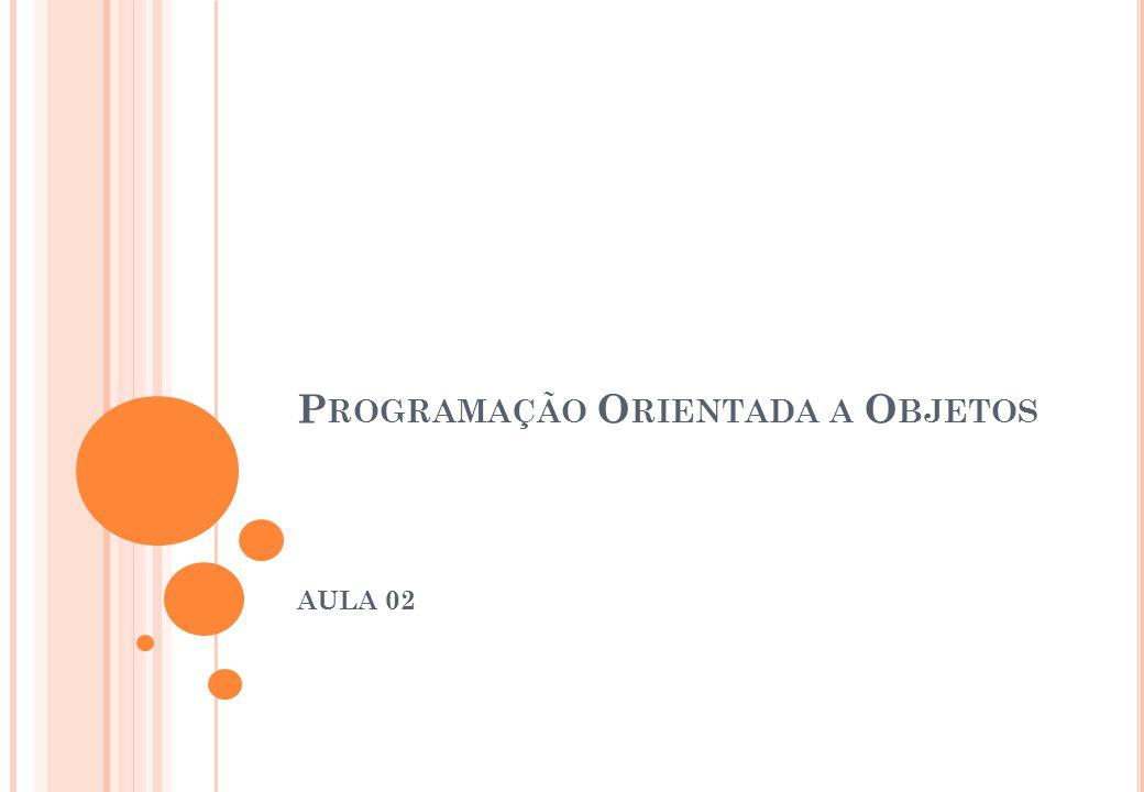 P ROGRAMAÇÃO O RIENTADA A O BJETOS AULA 02