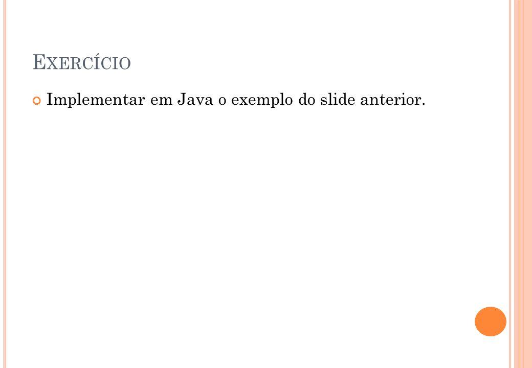 E XERCÍCIO Implementar em Java o exemplo do slide anterior.