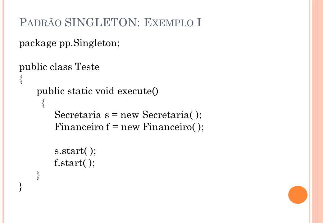 P ADRÃO SINGLETON: E XEMPLO I package pp.Singleton; public class Teste { public static void execute() { Secretaria s = new Secretaria( ); Financeiro f