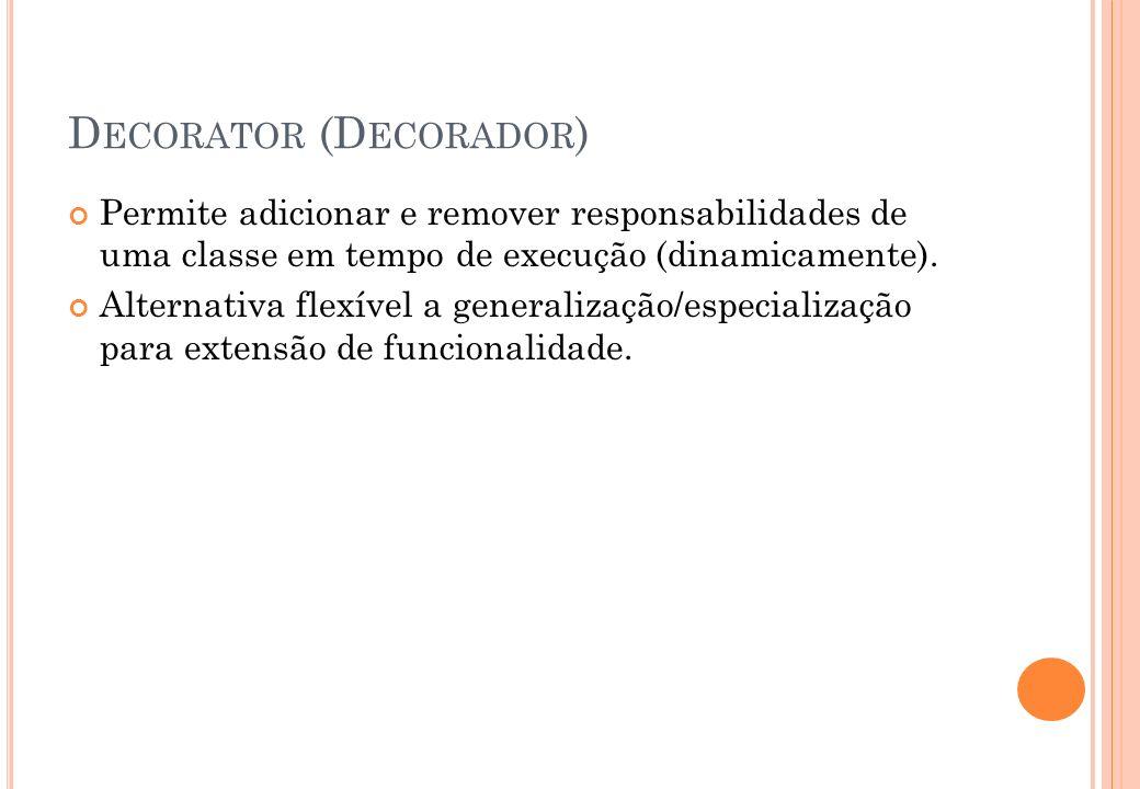 D ECORATOR (D ECORADOR ) Permite adicionar e remover responsabilidades de uma classe em tempo de execução (dinamicamente). Alternativa flexível a gene