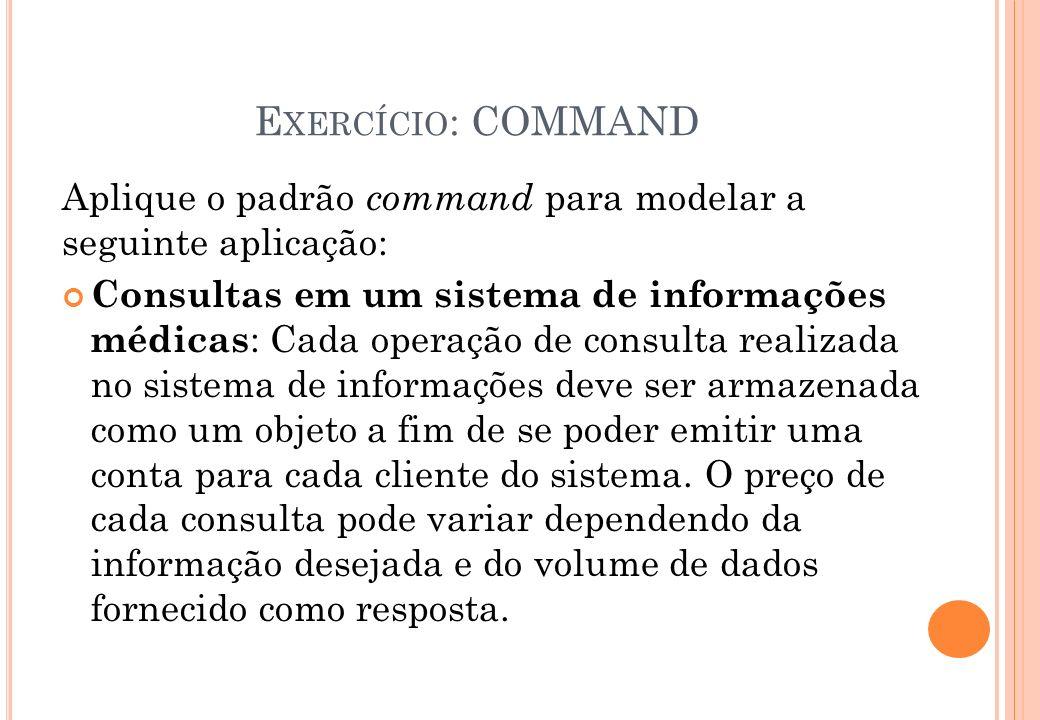 E XERCÍCIO : COMMAND Aplique o padrão command para modelar a seguinte aplicação: Consultas em um sistema de informações médicas : Cada operação de con