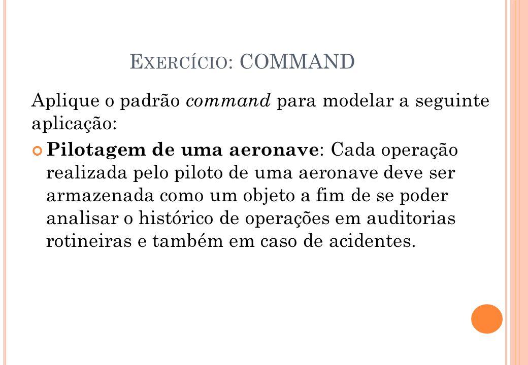E XERCÍCIO : COMMAND Aplique o padrão command para modelar a seguinte aplicação: Pilotagem de uma aeronave : Cada operação realizada pelo piloto de um