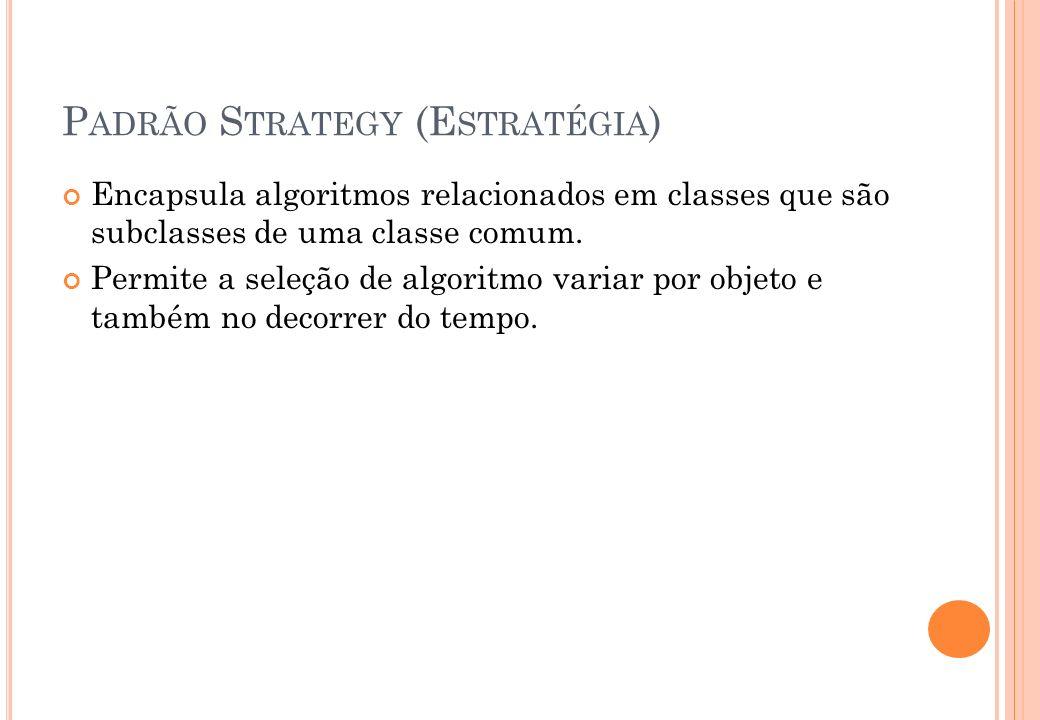 P ADRÃO S TRATEGY (E STRATÉGIA ) Encapsula algoritmos relacionados em classes que são subclasses de uma classe comum. Permite a seleção de algoritmo v
