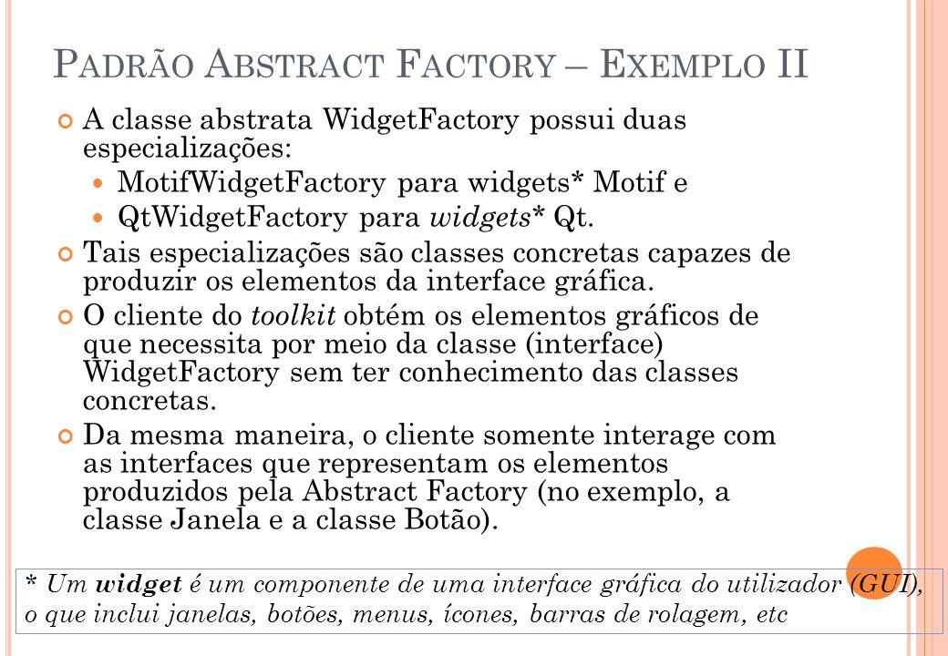 P ADRÃO A BSTRACT F ACTORY – E XEMPLO II A classe abstrata WidgetFactory possui duas especializações: MotifWidgetFactory para widgets* Motif e QtWidge