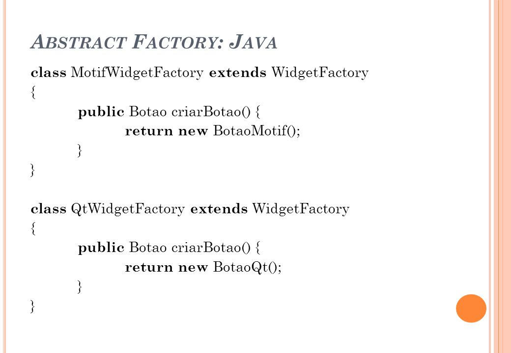 A BSTRACT F ACTORY : J AVA class MotifWidgetFactory extends WidgetFactory { public Botao criarBotao() { return new BotaoMotif(); } class QtWidgetFacto
