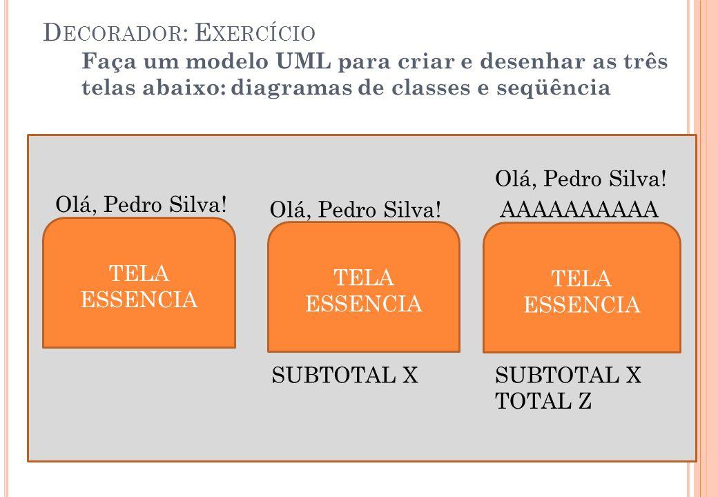 TELA ESSENCIA TELA ESSENCIA TELA ESSENCIA Olá, Pedro Silva! AAAAAAAAAA SUBTOTAL X TOTAL Z Olá, Pedro Silva! D ECORADOR : E XERCÍCIO Faça um modelo UML
