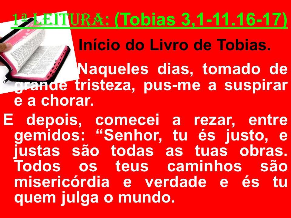 1ª Leitura: (Tobias 3,1-11.16-17) Início do Livro de Tobias. Naqueles dias, tomado de grande tristeza, pus-me a suspirar e a chorar. E depois, comecei