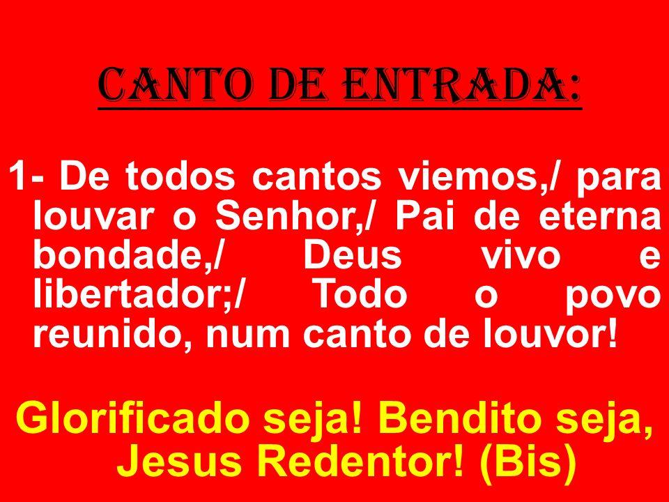 CANTO DE ENTRADA: 1- De todos cantos viemos,/ para louvar o Senhor,/ Pai de eterna bondade,/ Deus vivo e libertador;/ Todo o povo reunido, num canto d