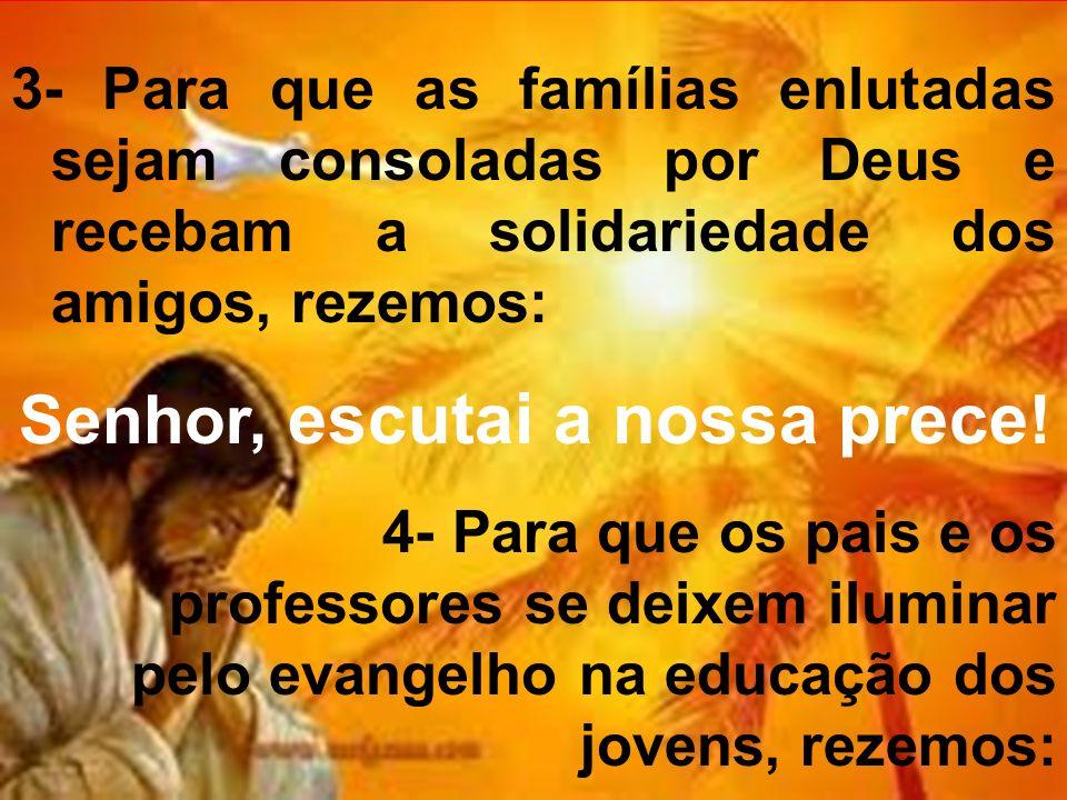 3- Para que as famílias enlutadas sejam consoladas por Deus e recebam a solidariedade dos amigos, rezemos: Senhor, escutai a nossa prece ! 4- Para que