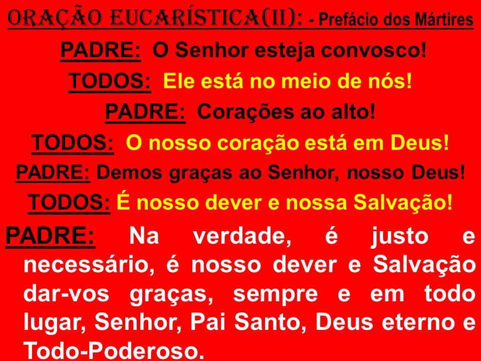 ORAÇÃO EUCARÍSTICA(II): - Prefácio dos Mártires PADRE: O Senhor esteja convosco! TODOS: Ele está no meio de nós! PADRE: Corações ao alto! TODOS: O nos