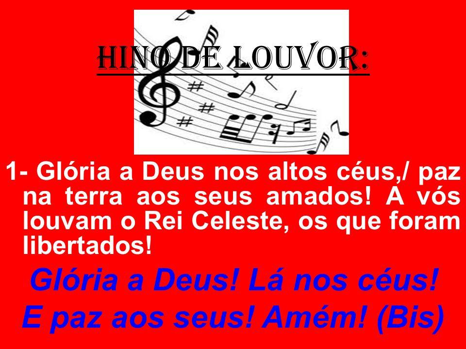 HINO DE LOUVOR: 1- Glória a Deus nos altos céus,/ paz na terra aos seus amados! A vós louvam o Rei Celeste, os que foram libertados! Glória a Deus! Lá