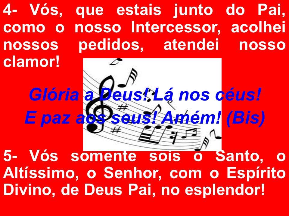 4- Vós, que estais junto do Pai, como o nosso Intercessor, acolhei nossos pedidos, atendei nosso clamor! Glória a Deus! Lá nos céus! E paz aos seus! A