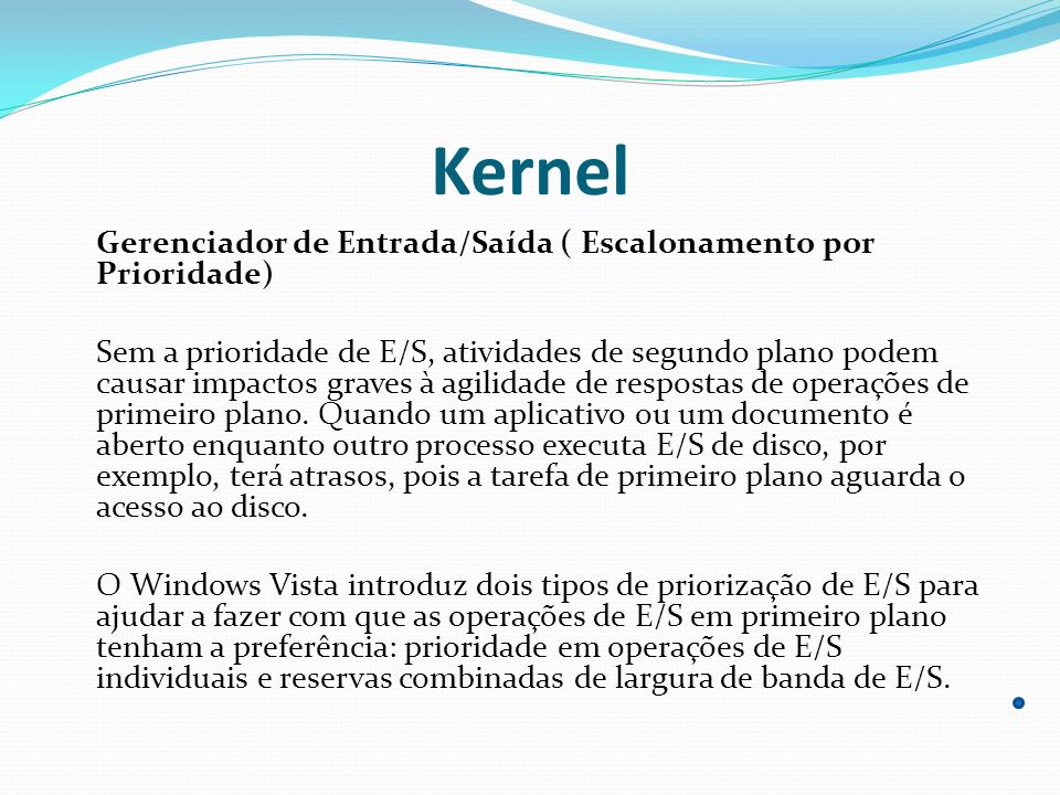 Kernel Gerenciador de Entrada/Saída ( Escalonamento por Prioridade) Sem a prioridade de E/S, atividades de segundo plano podem causar impactos graves