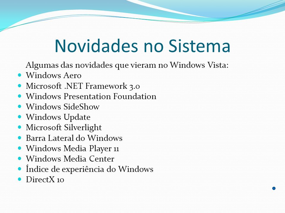 Novidades no Sistema Algumas das novidades que vieram no Windows Vista: Windows Aero Microsoft.NET Framework 3.0 Windows Presentation Foundation Windo