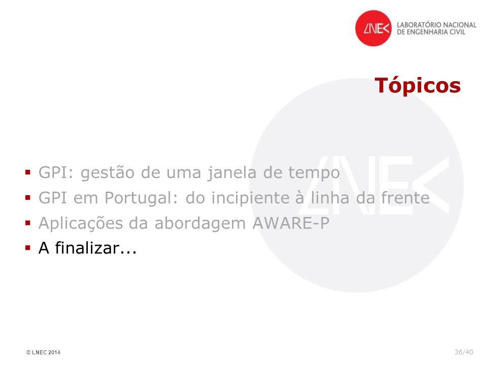 © LNEC 2014 36/40 Tópicos GPI: gestão de uma janela de tempo GPI em Portugal: do incipiente à linha da frente Aplicações da abordagem AWARE-P A finali