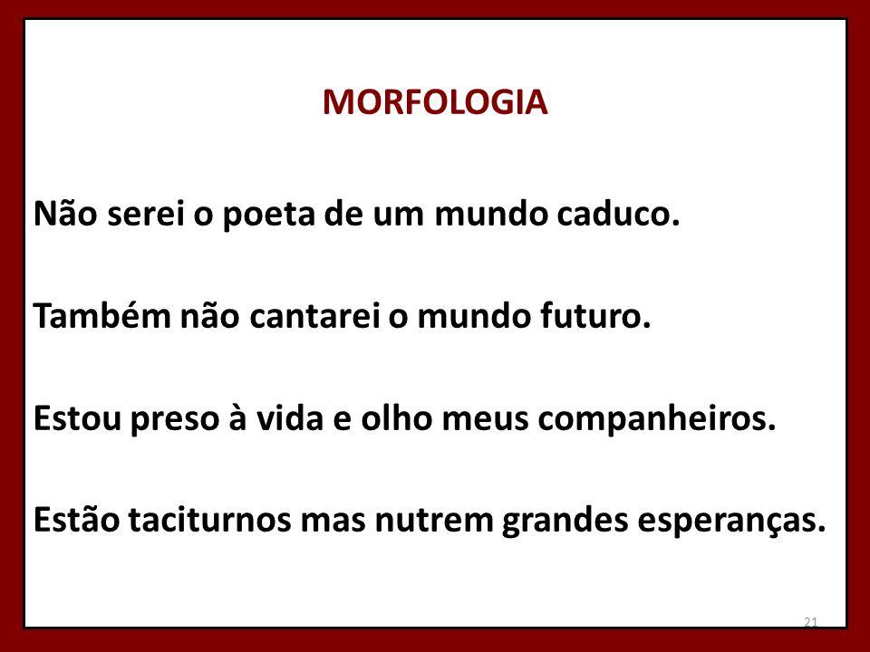 MORFOLOGIA Não serei o poeta de um mundo caduco.Também não cantarei o mundo futuro.