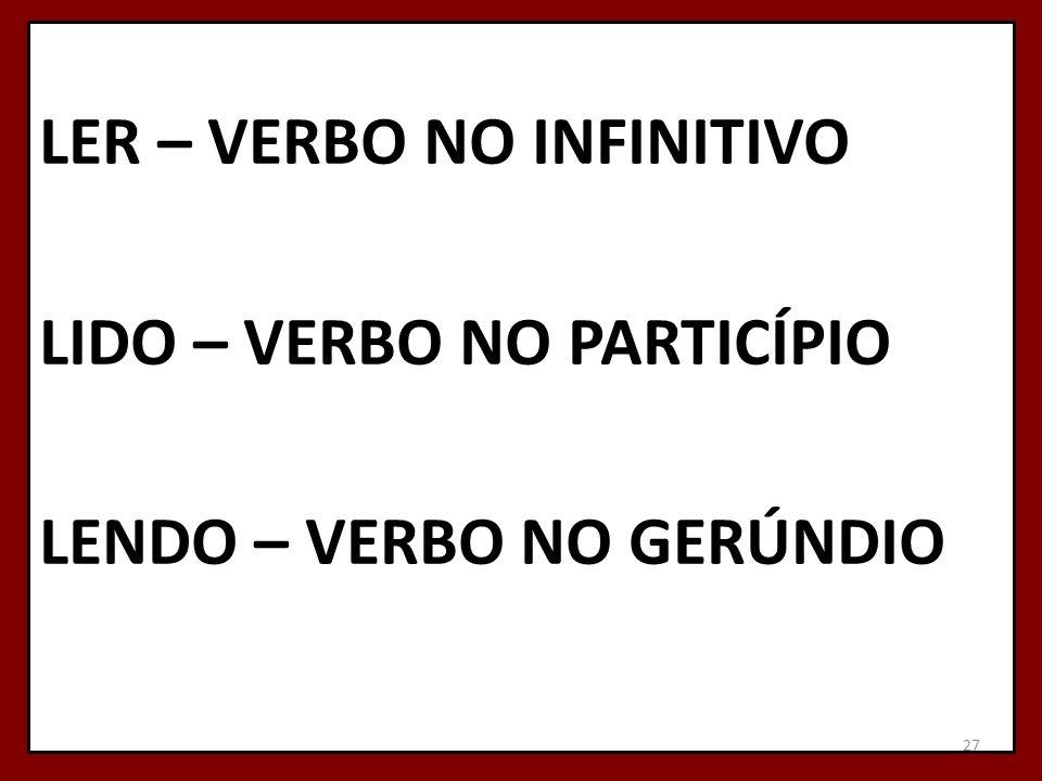 LER – VERBO NO INFINITIVO LIDO – VERBO NO PARTICÍPIO LENDO – VERBO NO GERÚNDIO 27