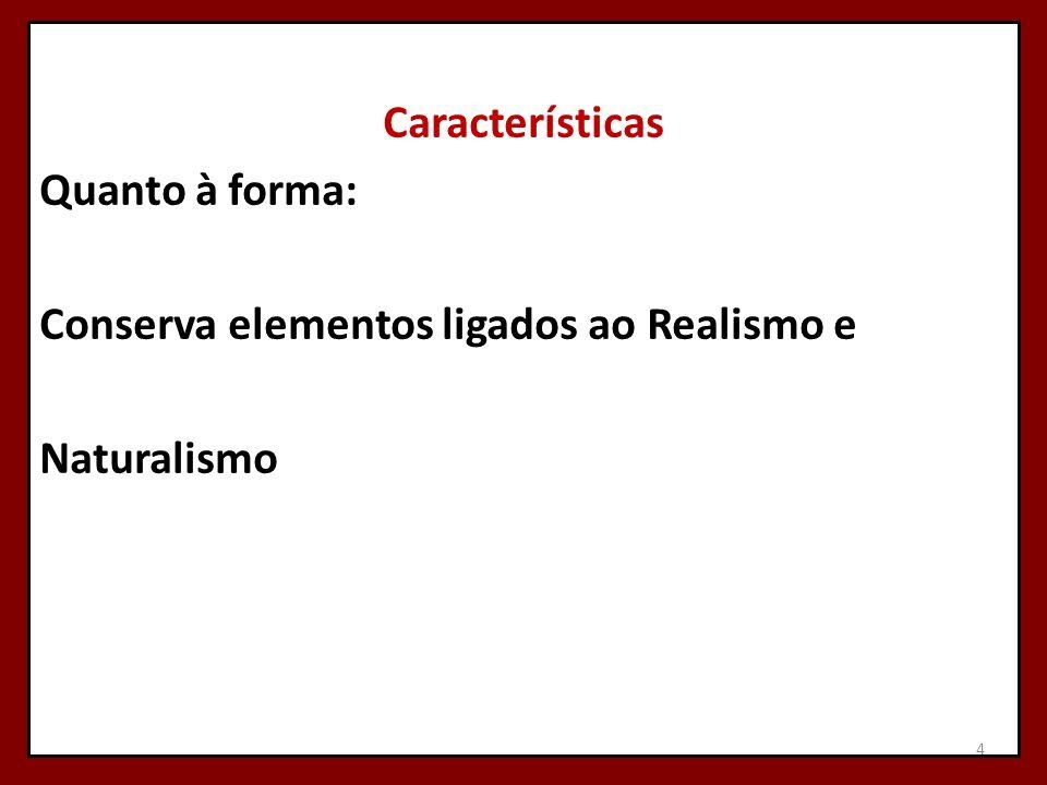Características Quanto à forma: Conserva elementos ligados ao Realismo e Naturalismo 4