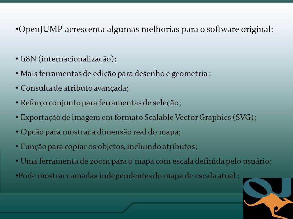 OpenJUMP acrescenta algumas melhorias para o software original: I18N (internacionalização); Mais ferramentas de edição para desenho e geometria ; Consulta de atributo avançada; Reforço conjunto para ferramentas de seleção; Exportação de imagem em formato Scalable Vector Graphics (SVG); Opção para mostrar a dimensão real do mapa; Função para copiar os objetos, incluindo atributos; Uma ferramenta de zoom para o mapa com escala definida pelo usuário; Pode mostrar camadas independentes do mapa de escala atual ;