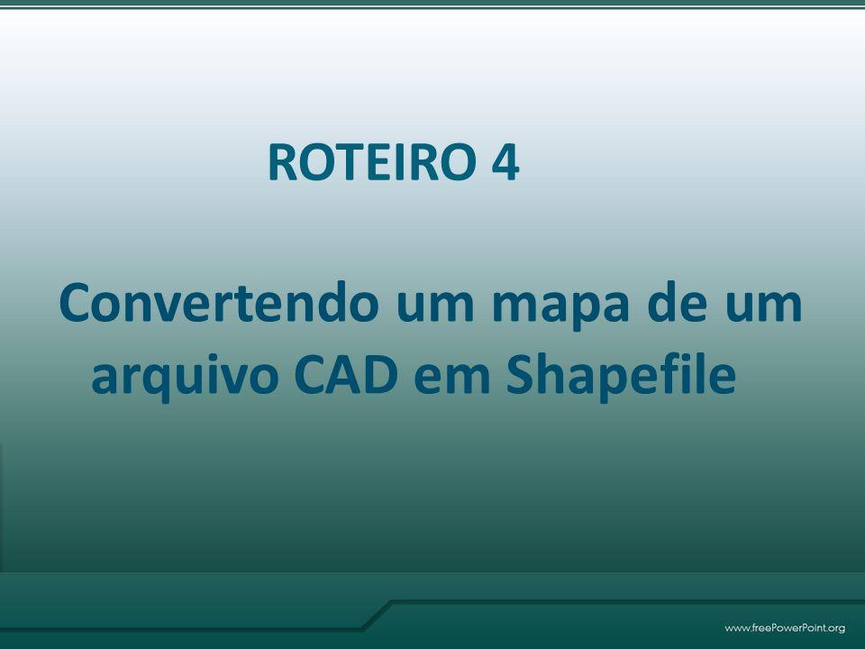 ROTEIRO 4 Convertendo um mapa de um arquivo CAD em Shapefile