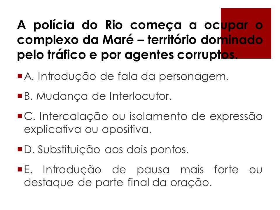 A polícia do Rio começa a ocupar o complexo da Maré – território dominado pelo tráfico e por agentes corruptos. A. Introdução de fala da personagem. B