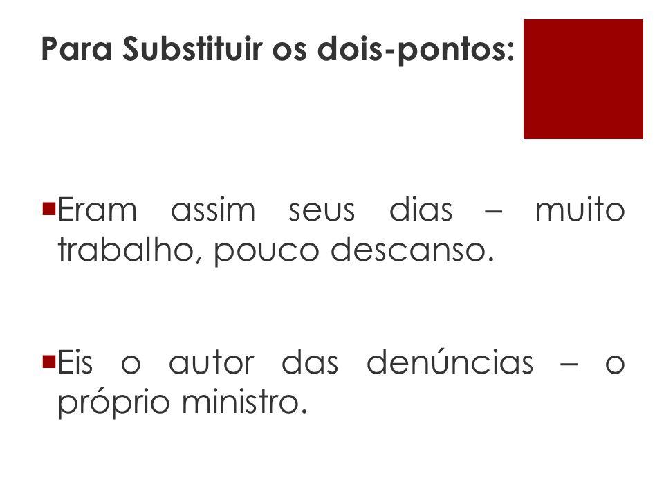 Para Substituir os dois-pontos: Eram assim seus dias – muito trabalho, pouco descanso. Eis o autor das denúncias – o próprio ministro.