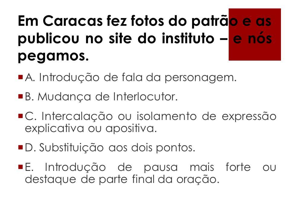 Em Caracas fez fotos do patrão e as publicou no site do instituto – e nós pegamos. A. Introdução de fala da personagem. B. Mudança de Interlocutor. C.