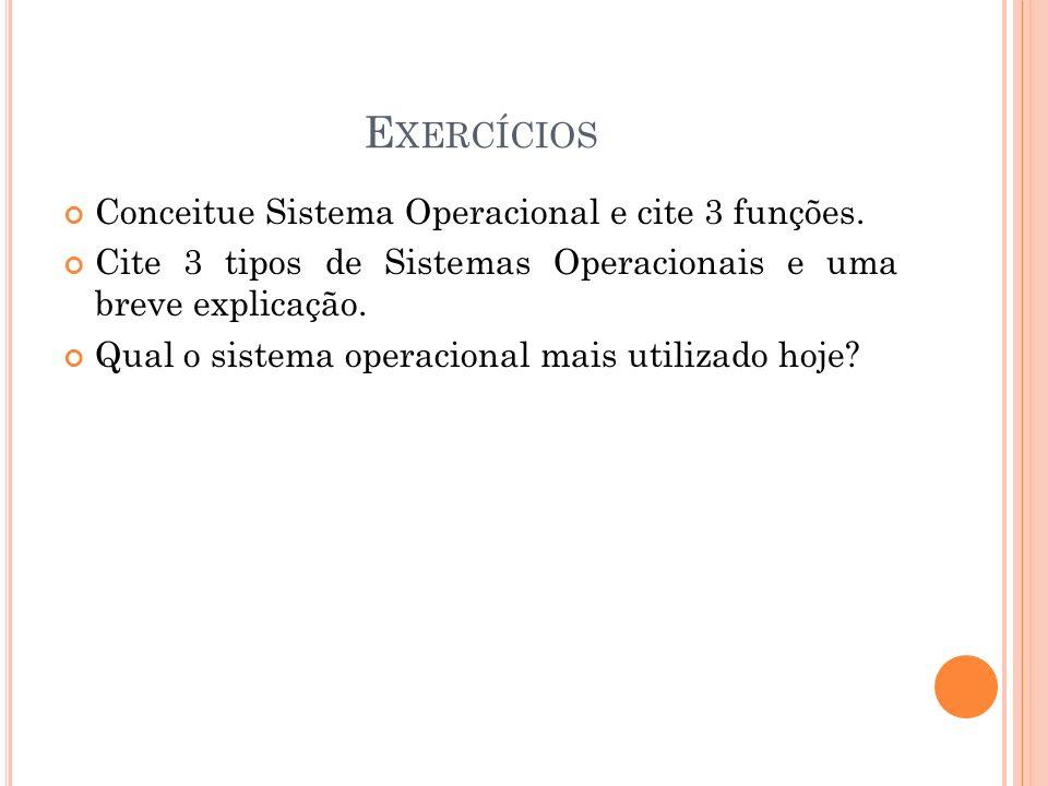 E XERCÍCIOS Conceitue Sistema Operacional e cite 3 funções. Cite 3 tipos de Sistemas Operacionais e uma breve explicação. Qual o sistema operacional m