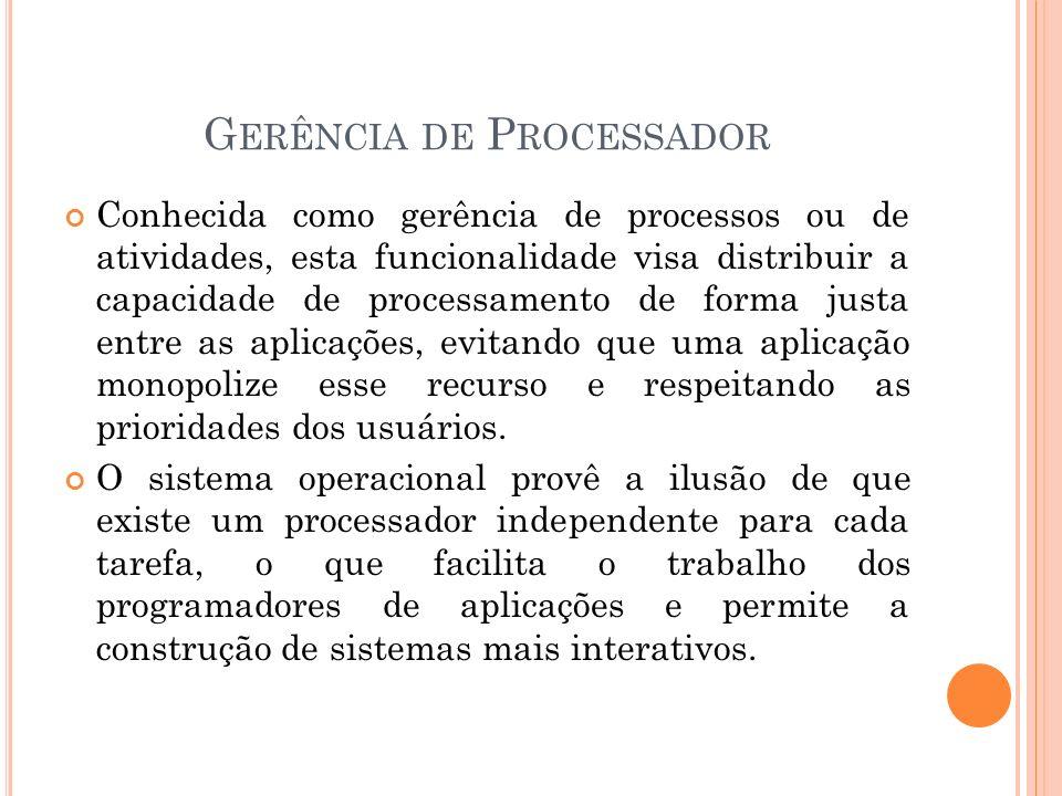 G ERÊNCIA DE P ROCESSADOR Conhecida como gerência de processos ou de atividades, esta funcionalidade visa distribuir a capacidade de processamento de