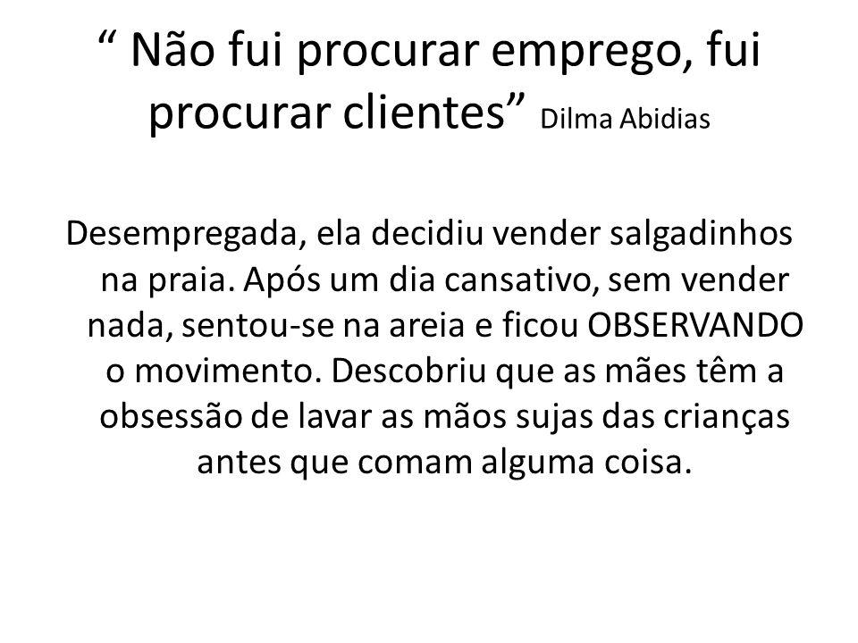 Não fui procurar emprego, fui procurar clientes Dilma Abidias Desempregada, ela decidiu vender salgadinhos na praia. Após um dia cansativo, sem vender