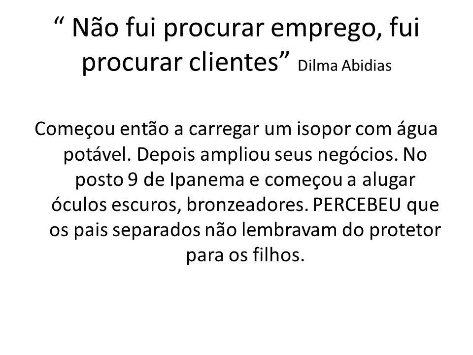 Não fui procurar emprego, fui procurar clientes Dilma Abidias Começou então a carregar um isopor com água potável. Depois ampliou seus negócios. No po