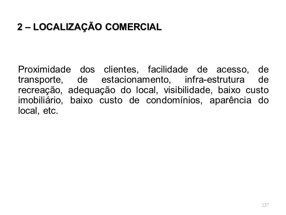 137 2 – LOCALIZAÇÃO COMERCIAL Proximidade dos clientes, facilidade de acesso, de transporte, de estacionamento, infra-estrutura de recreação, adequaçã