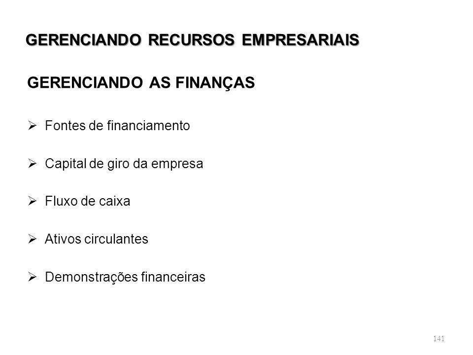 141 GERENCIANDO RECURSOS EMPRESARIAIS GERENCIANDO AS FINANÇAS Fontes de financiamento Capital de giro da empresa Fluxo de caixa Ativos circulantes Dem