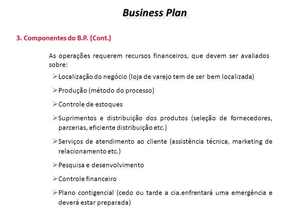 Business Plan Business Plan 3. Componentes do B.P. (Cont.) 3. Componentes do B.P. (Cont.) As operações requerem recursos financeiros, que devem ser av