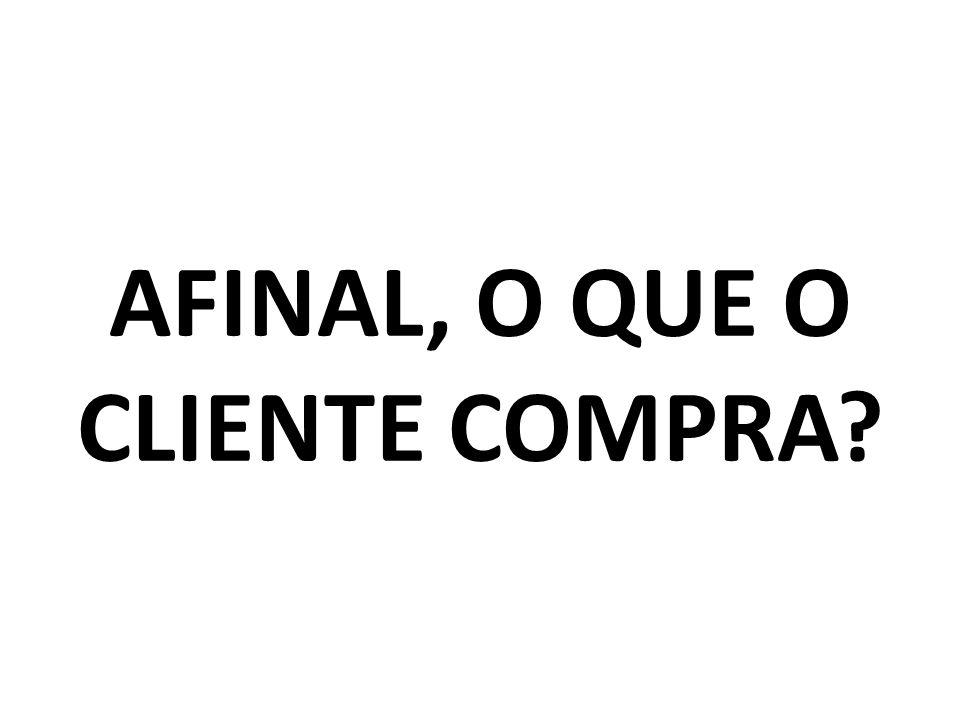 AFINAL, O QUE O CLIENTE COMPRA?