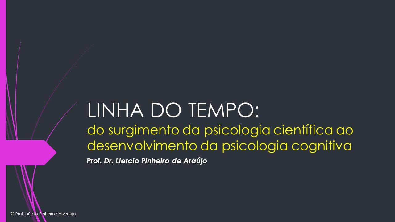 ® Prof. Liércio Pinheiro de Araújo LINHA DO TEMPO: do surgimento da psicologia científica ao desenvolvimento da psicologia cognitiva Prof. Dr. Liercio