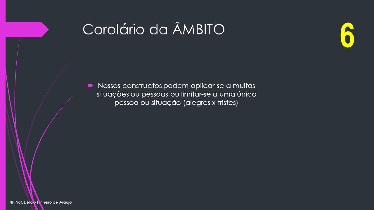 ® Prof. Liércio Pinheiro de Araújo Corolário da ÂMBITO Nossos constructos podem aplicar-se a muitas situações ou pessoas ou limitar-se a uma única pes