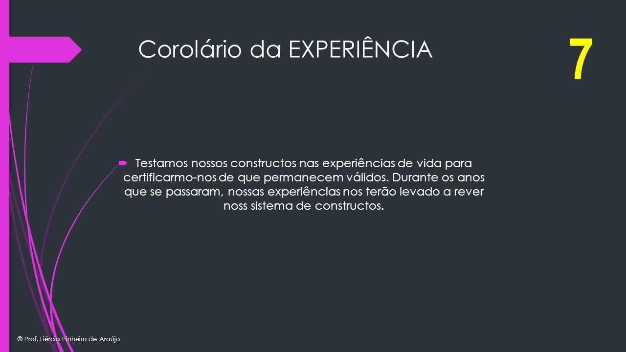 ® Prof. Liércio Pinheiro de Araújo Corolário da EXPERIÊNCIA Testamos nossos constructos nas experiências de vida para certificarmo-nos de que permanec